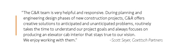 """The G&R team is very helpful and responsive. During planning and engineering design phases of new construction projects, G&R offers creative solutions to anticipated and unanticipated problems, routinely takes the time to understand our project goals and always focuses on producing an elevator cab interior that stays true to our vision. We enjoy working with them."" –Scott Seyer, Goettsch Partners"