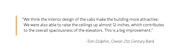 """We think the interior design of the cabs make the building more attractive. We were also able to raise the ceilings up almost 12-inches, which contributes to the overall spaciousness of the elevators. This is a big improvement."" –Tom Dolphin, Owner 21st Century Bank"